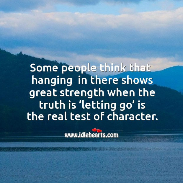 Some people think that  hanging  in there shows great strength when the truth is 'letting go' is the real test of character. Image