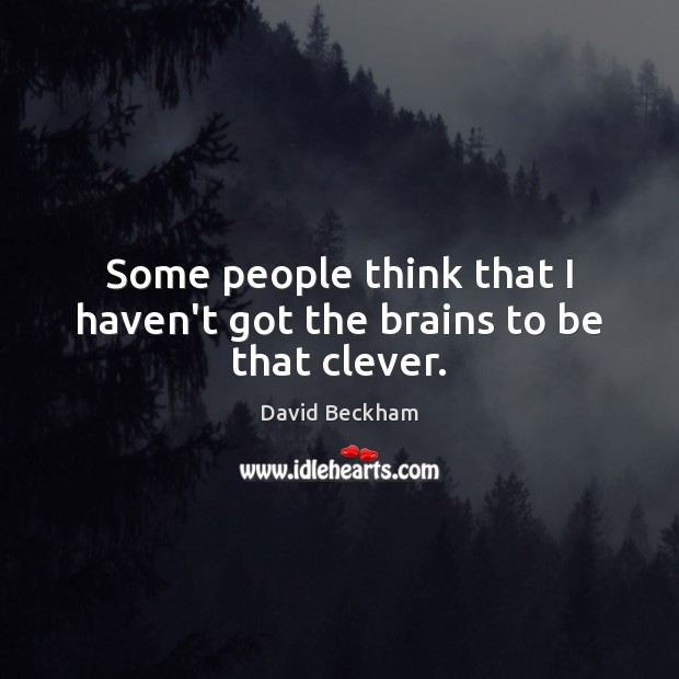 Some people think that I haven't got the brains to be that clever. David Beckham Picture Quote