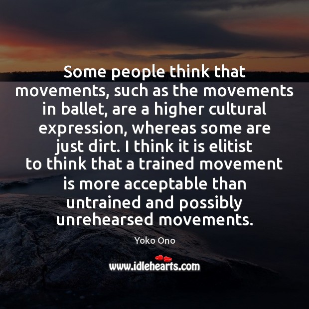 Some people think that movements, such as the movements in ballet, are Yoko Ono Picture Quote