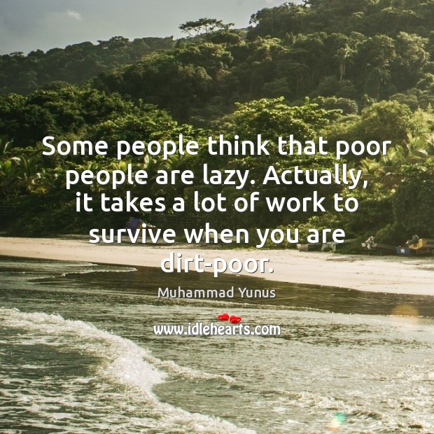 Some people think that poor people are lazy. Actually, it takes a Muhammad Yunus Picture Quote