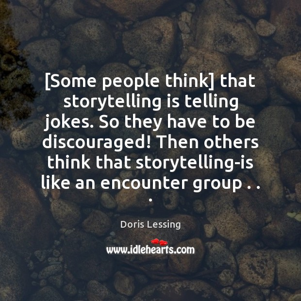 [Some people think] that storytelling is telling jokes. So they have to Doris Lessing Picture Quote