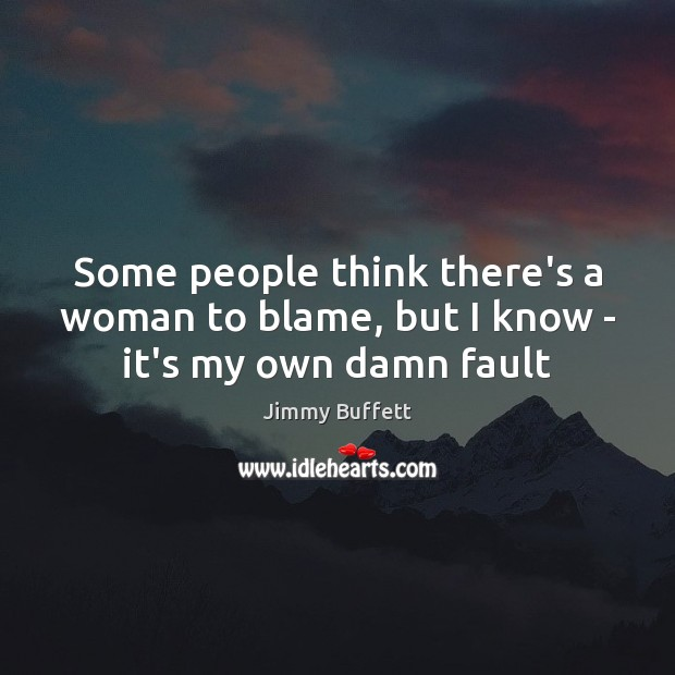 Some people think there's a woman to blame, but I know – it's my own damn fault Jimmy Buffett Picture Quote
