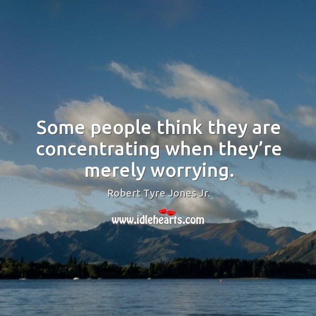 Some people think they are concentrating when they're merely worrying. Image