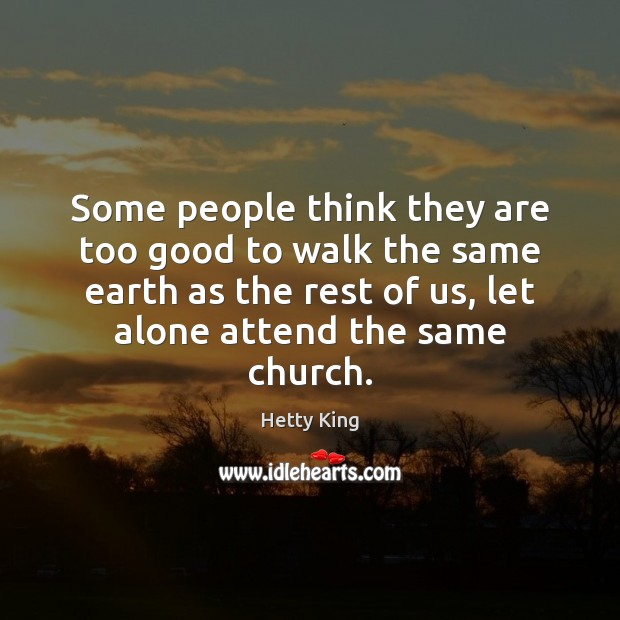 Some people think they are too good to walk the same earth Image