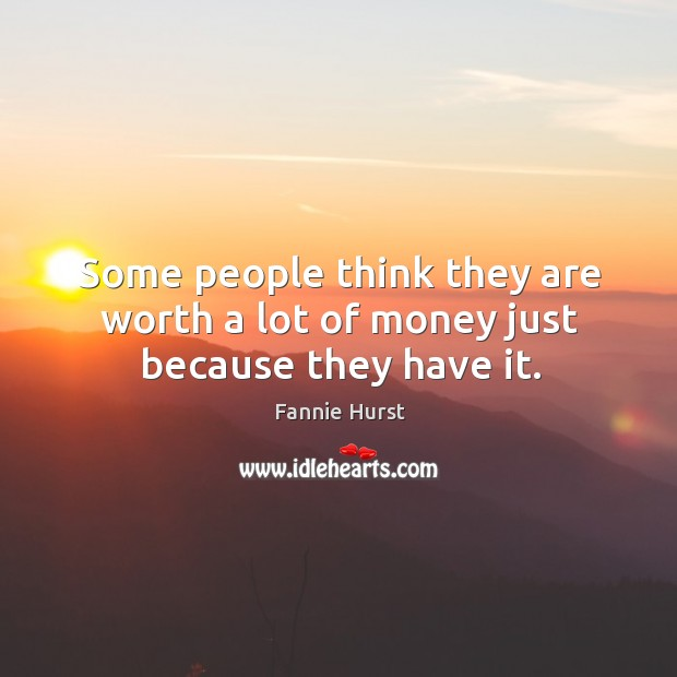 Some people think they are worth a lot of money just because they have it. Image