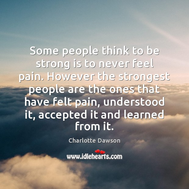 Some people think to be strong is to never feel pain. However Strong Quotes Image