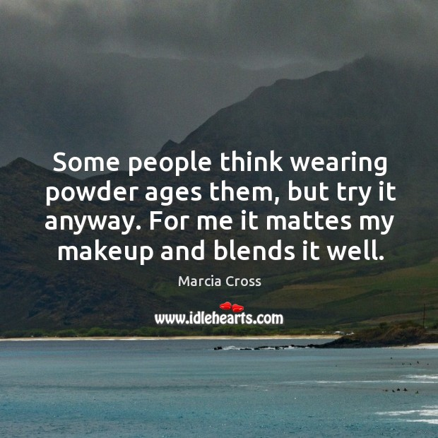 Some people think wearing powder ages them, but try it anyway. For me it mattes my makeup and blends it well. Image
