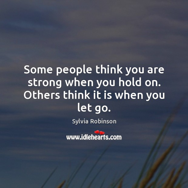 Some people think you are strong when you hold on. Others think it is when you let go. Image