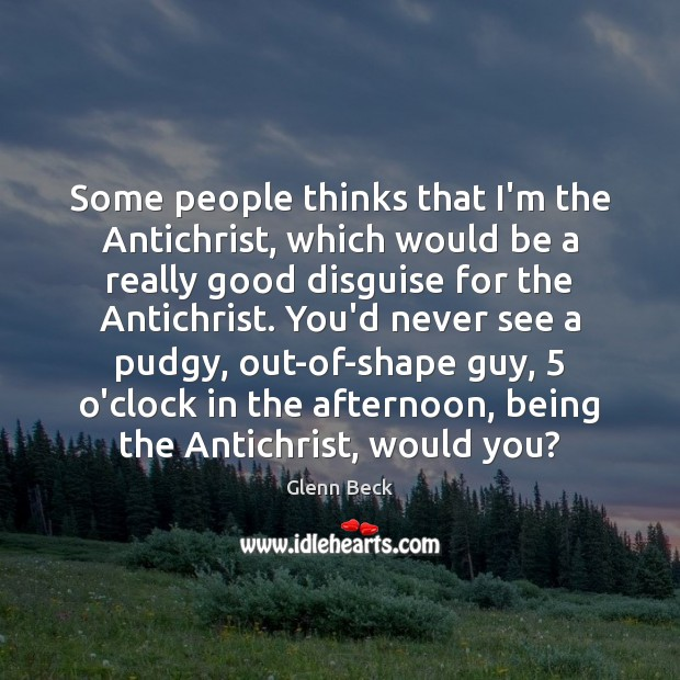 Some people thinks that I'm the Antichrist, which would be a really Glenn Beck Picture Quote
