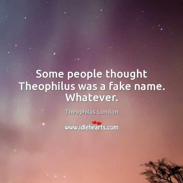 Some people thought Theophilus was a fake name. Whatever. Image