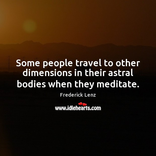 Some people travel to other dimensions in their astral bodies when they meditate. Image
