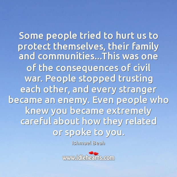 Some people tried to hurt us to protect themselves, their family and Ishmael Beah Picture Quote
