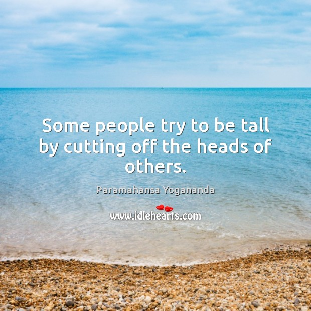 Some people try to be tall by cutting off the heads of others. Paramahansa Yogananda Picture Quote