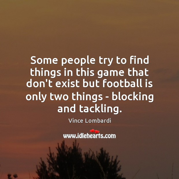 Some people try to find things in this game that don't exist Vince Lombardi Picture Quote