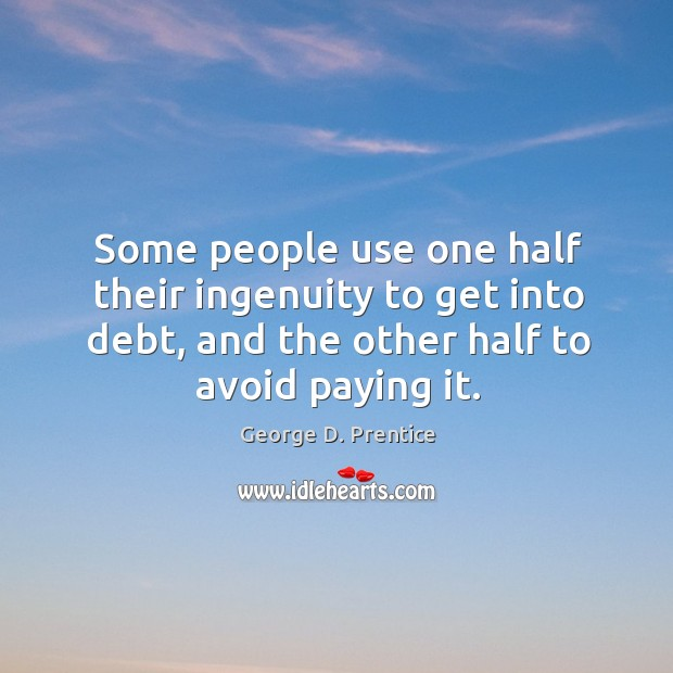 Some people use one half their ingenuity to get into debt, and the other half to avoid paying it. Image
