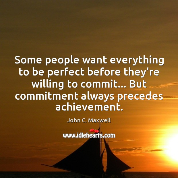 Some people want everything to be perfect before they're willing to commit… John C. Maxwell Picture Quote