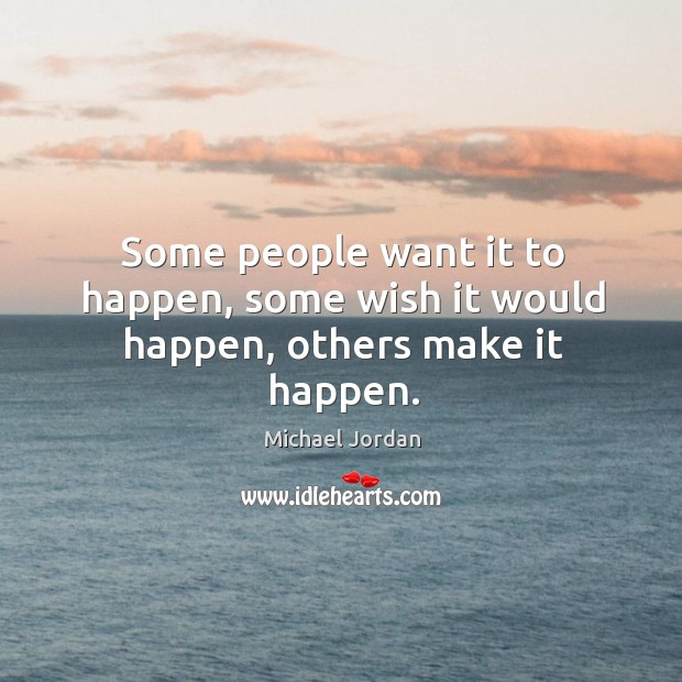 Some people want it to happen, some wish it would happen, others make it happen. Image