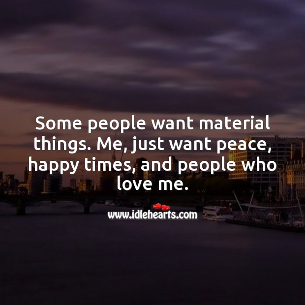 Some people want material things. Me, just want peace, happy times, and love. Love Me Quotes Image