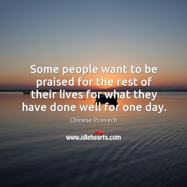 Image, Some people want to be praised for the rest of their lives for what they have done well for one day.