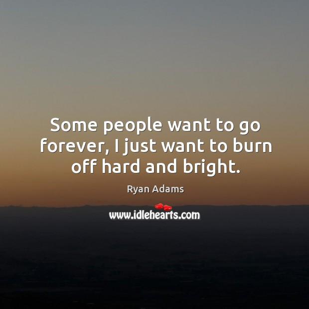 Some people want to go forever, I just want to burn off hard and bright. Image