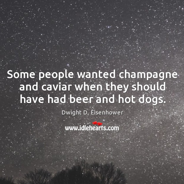Image, Some people wanted champagne and caviar when they should have had beer and hot dogs.