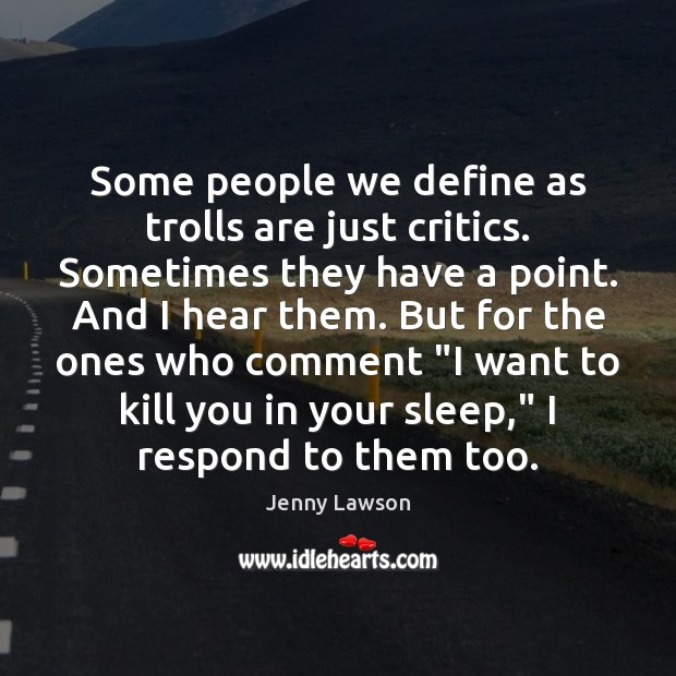 Some people we define as trolls are just critics. Sometimes they have Image