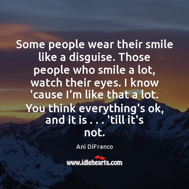 Some people wear their smile like a disguise. Those people who smile Ani DiFranco Picture Quote