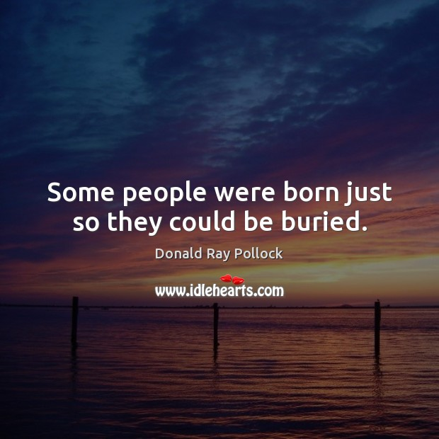 Some people were born just so they could be buried. Image
