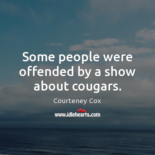 Some people were offended by a show about cougars. Courteney Cox Picture Quote