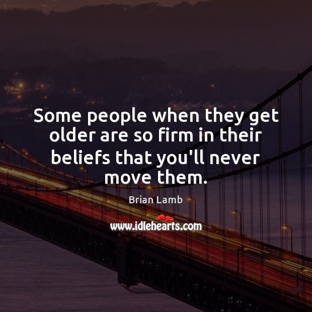 Some people when they get older are so firm in their beliefs that you'll never move them. Image