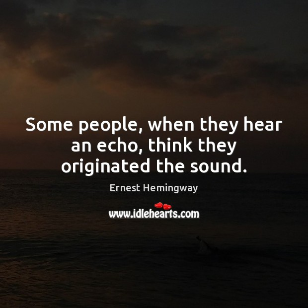 Some people, when they hear an echo, think they originated the sound. Image
