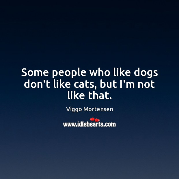 Some people who like dogs don't like cats, but I'm not like that. Viggo Mortensen Picture Quote