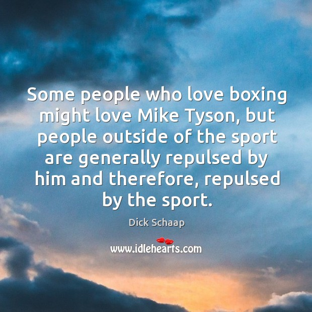 Some people who love boxing might love mike tyson, but people outside of the sport are Image