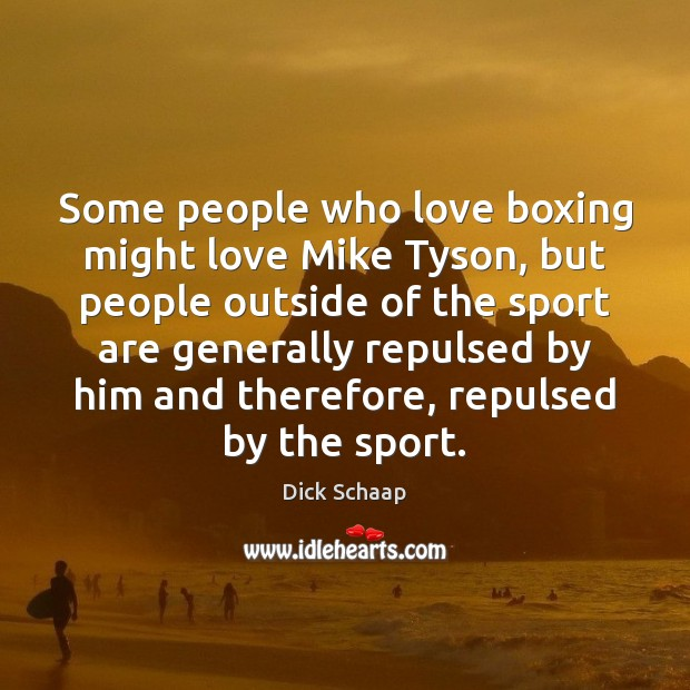 Some people who love boxing might love Mike Tyson, but people outside Dick Schaap Picture Quote