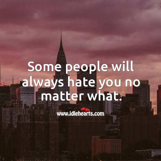 Some people will always hate you no matter what. Image