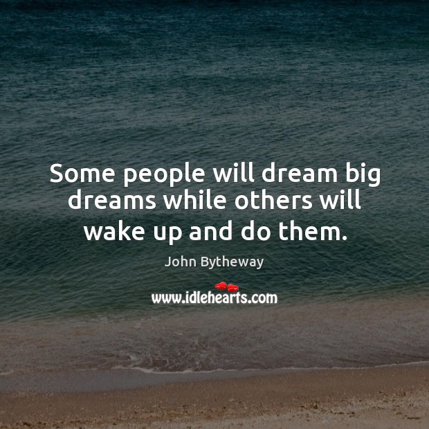 Image, Some people will dream big dreams while others will wake up and do them.