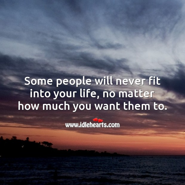 Some people will never fit into your life, no matter how much you want them to. Relationship Quotes Image