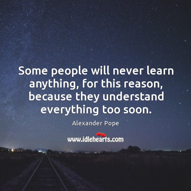 Some people will never learn anything, for this reason, because they understand everything too soon. Image