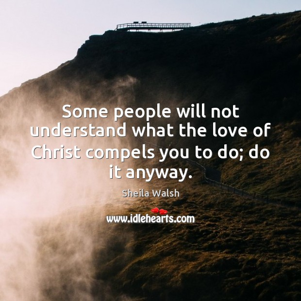 Some people will not understand what the love of Christ compels you to do; do it anyway. Image