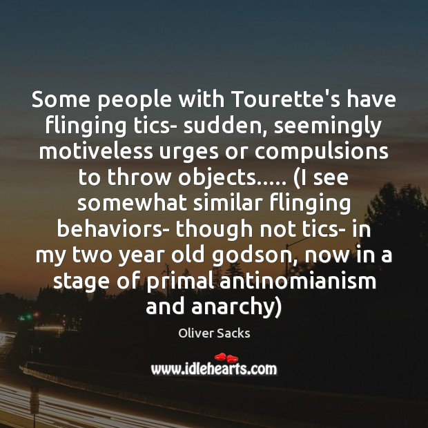 Some people with Tourette's have flinging tics- sudden, seemingly motiveless urges or Oliver Sacks Picture Quote