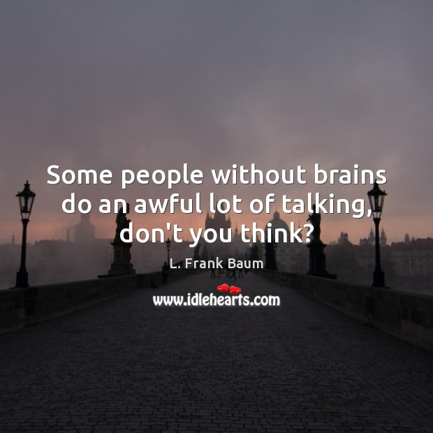 Image, Some people without brains do an awful lot of talking, don't you think?