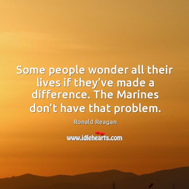 Some people wonder all their lives if they've made a difference. The marines don't have that problem. Image