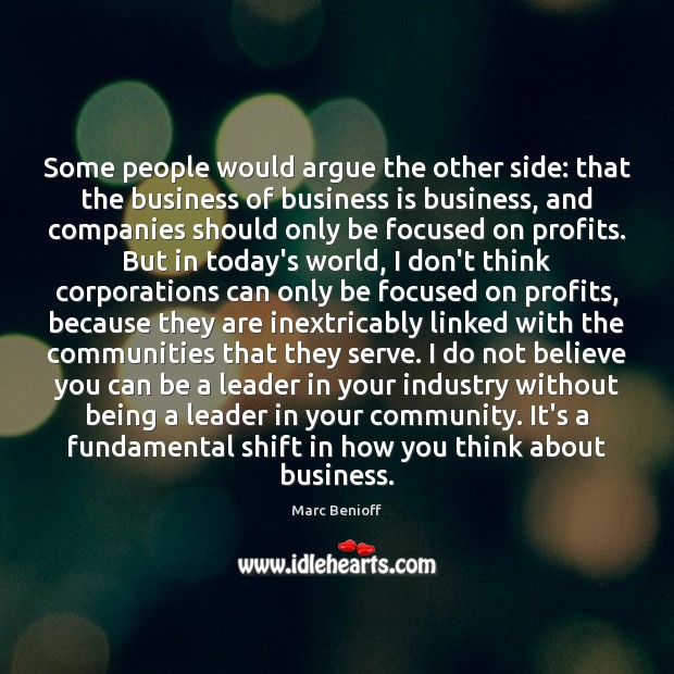Some people would argue the other side: that the business of business Marc Benioff Picture Quote