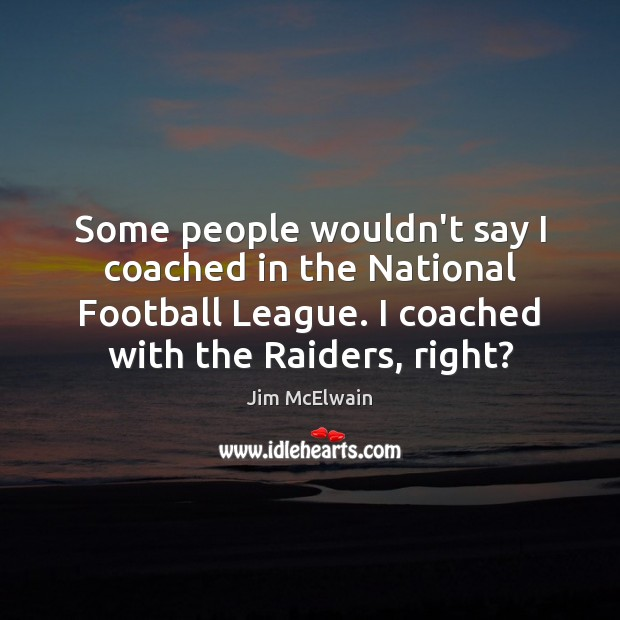 Some people wouldn't say I coached in the National Football League. I Image