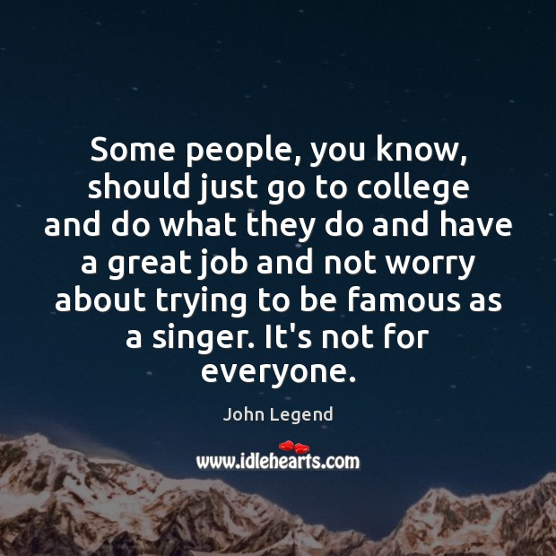 Some people, you know, should just go to college and do what John Legend Picture Quote