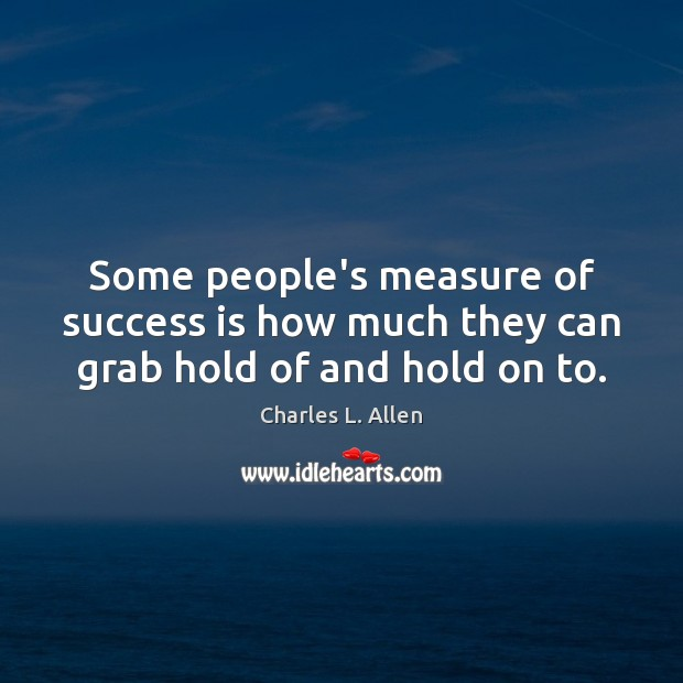 Some people's measure of success is how much they can grab hold of and hold on to. Image
