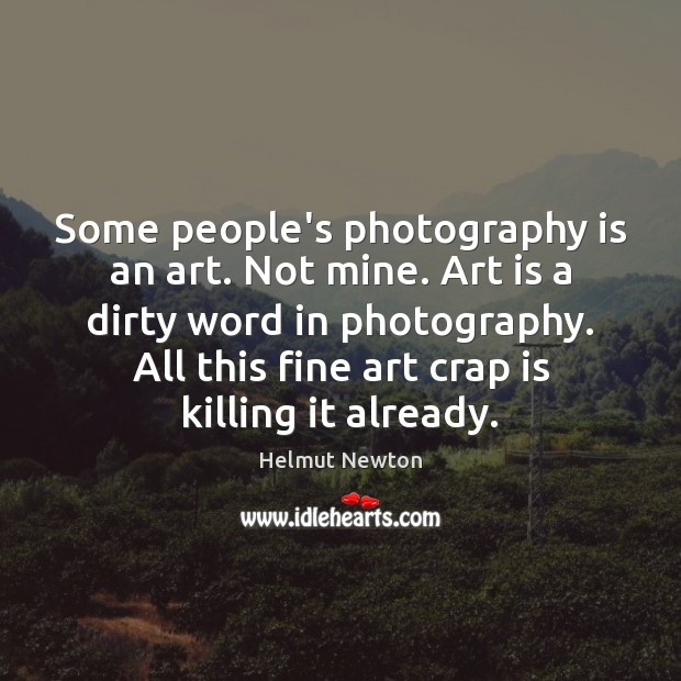 Helmut Newton Picture Quote image saying: Some people's photography is an art. Not mine. Art is a dirty