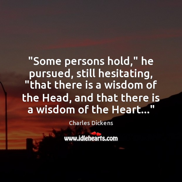 """""""Some persons hold,"""" he pursued, still hesitating, """"that there is a wisdom Charles Dickens Picture Quote"""