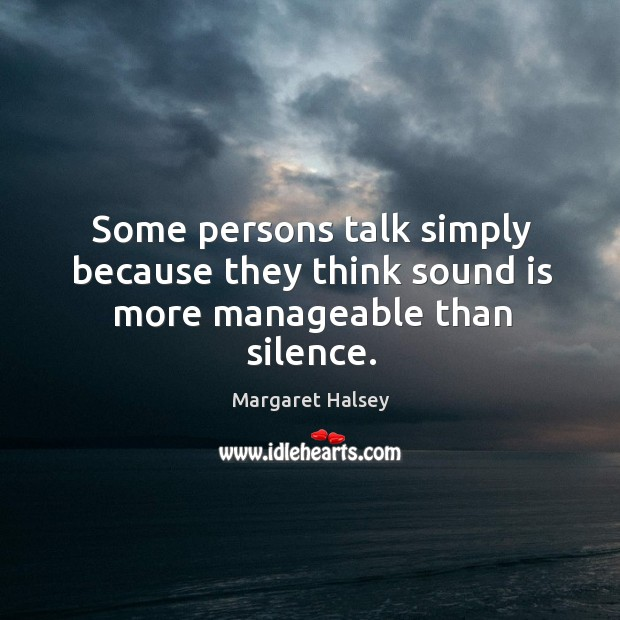Some persons talk simply because they think sound is more manageable than silence. Image