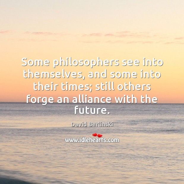 Image, Some philosophers see into themselves, and some into their times; still others